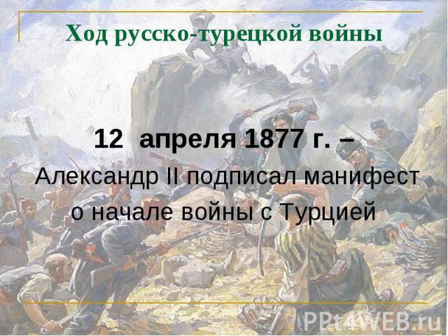 12 апреля 1877 г. – Александр II подписал манифест о начале войны с Турцией
