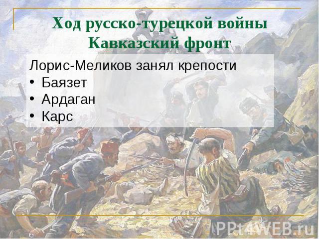Ход русско-турецкой войныКавказский фронт Лорис-Меликов занял крепостиБаязетАрдаганКарс