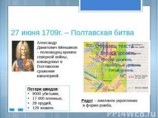 27 июня 1709г. – Полтавская битва Александр Данилович Меншиков – полководец врем