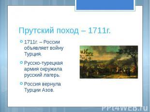 Прутский поход – 1711г. 1711г. – России объявляет войну Турция.Русско-турецкая а