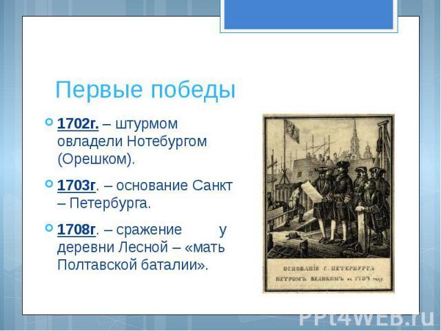 Первые победы 1702г. – штурмом овладели Нотебургом (Орешком).1703г. – основание Санкт – Петербурга.1708г. – сражение у деревни Лесной – «мать Полтавской баталии».