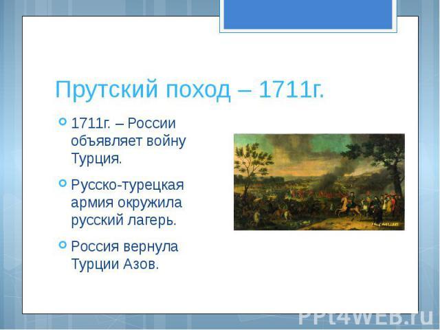 Прутский поход – 1711г. 1711г. – России объявляет войну Турция.Русско-турецкая армия окружила русский лагерь.Россия вернула Турции Азов.
