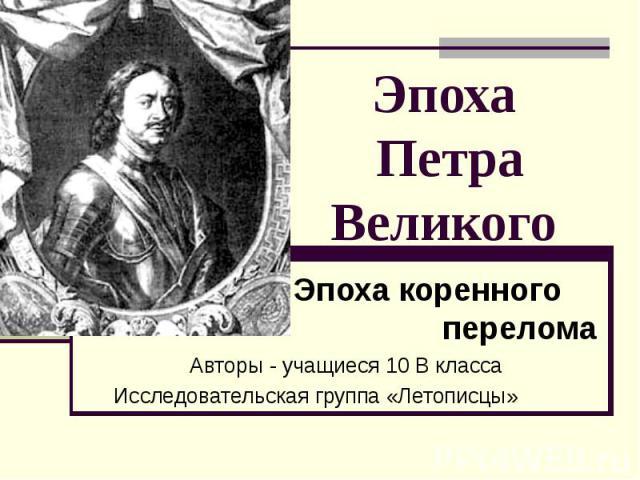 Эпоха Петра Великого Эпоха коренного переломаАвторы - учащиеся 10 В классаИсследовательская группа «Летописцы»