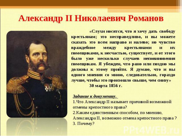 Александр II Николаевич Романов «Слухи носятся, что я хочу дать свободу крестьянам; это несправедливо, и вы можете сказать это всем направо и налево; но чувство враждебное между крестьянами и их помещиками, к несчастью, существует, и от этого было у…