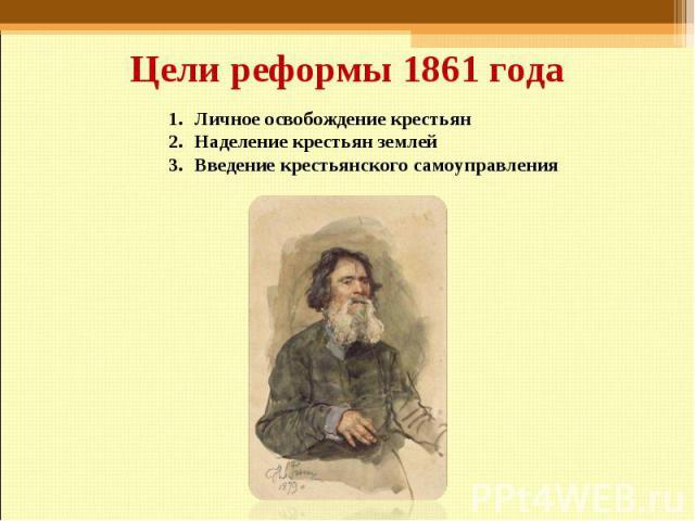 Цели реформы 1861 года Личное освобождение крестьянНаделение крестьян землейВведение крестьянского самоуправления