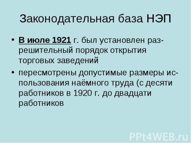 Законодательная база НЭП В июле 1921г. был установлен разрешительный порядок открытия торговых заведений пересмотрены допустимые размеры использования наёмного труда (с десяти работников в 1920г. до двадцати работников
