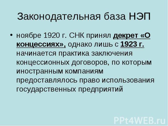 Законодательная база НЭП ноябре 1920г. СНК принял декрет «О концессиях», однако лишь с 1923г. начинается практика заключения концессионных договоров, по которым иностранным компаниям предоставлялось право использования государственных предприятий