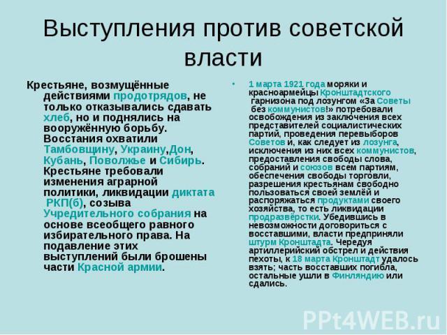 Выступления против советской власти Крестьяне, возмущённые действиямипродотрядов, не только отказывались сдаватьхлеб, но и поднялись на вооружённую борьбу. Восстания охватилиТамбовщину,Украину,Дон,Кубань,ПоволжьеиСибирь. Крестьяне требовали …