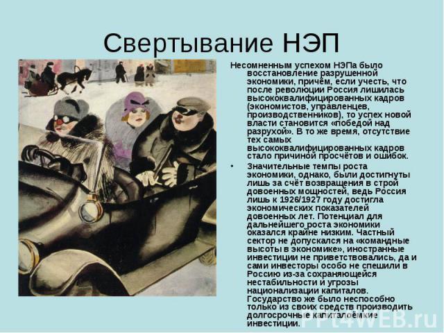 Свертывание НЭП Несомненным успехом НЭПа было восстановление разрушенной экономики, причём, если учесть, что после революции Россия лишилась высококвалифицированных кадров (экономистов, управленцев, производственников), то успех новой власти станови…