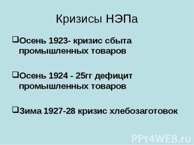 Кризисы НЭПа Осень 1923- кризис сбыта промышленных товаровОсень 1924 - 25гг дефицит промышленных товаровЗима 1927-28 кризис хлебозаготовок