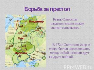 Борьба за престол Князь Святослав разделил землю между своими сыновьями. В 972 г