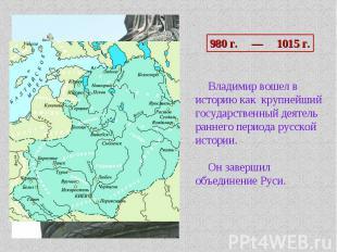 980 г. — 1015 г. Владимир вошел в историю как крупнейший государственный деятель