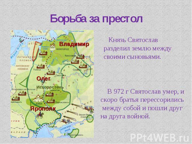 Борьба за престол Князь Святослав разделил землю между своими сыновьями. В 972 г Святослав умер, и скоро братья перессорились между собой и пошли друг на друга войной.