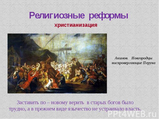 Религиозные реформы христианизация Акимов. Новгородцы ниспровергающие Перуна Заставить по – новому верить в старых богов было трудно, а в прежнем виде язычество не устраивало власть.