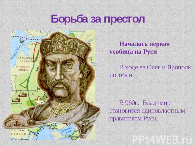 Борьба за престол Началась первая усобица на РусиВ ходе ее Олег и Ярополк погибли. В 980г. Владимир становится единовластным правителем Руси.