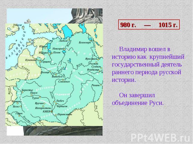 980 г. — 1015 г. Владимир вошел в историю как крупнейший государственный деятель раннего периода русской истории.Он завершил объединение Руси.