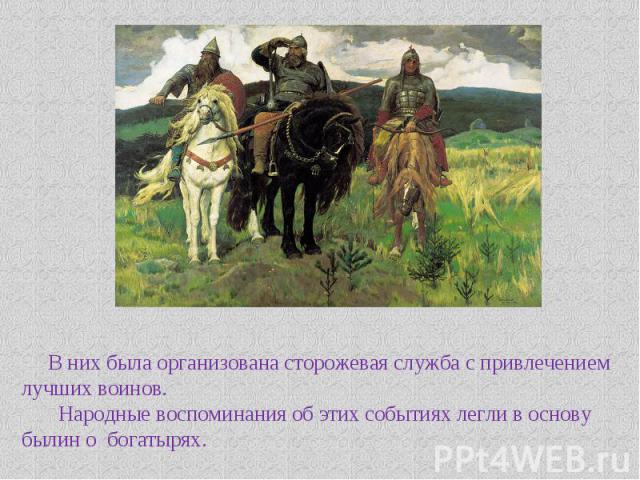 В них была организована сторожевая служба с привлечением лучших воинов. Народные воспоминания об этих событиях легли в основу былин о богатырях.