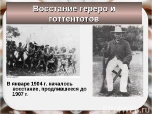 Восстание гереро и готтентотов В январе 1904 г. началось восстание, продлившееся