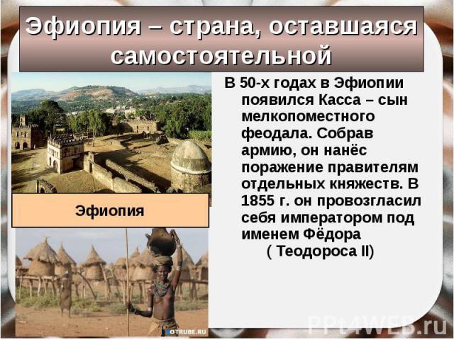 Эфиопия – страна, оставшаяся самостоятельной В 50-х годах в Эфиопии появился Касса – сын мелкопоместного феодала. Собрав армию, он нанёс поражение правителям отдельных княжеств. В 1855 г. он провозгласил себя императором под именем Фёдора ( Теодороса II)