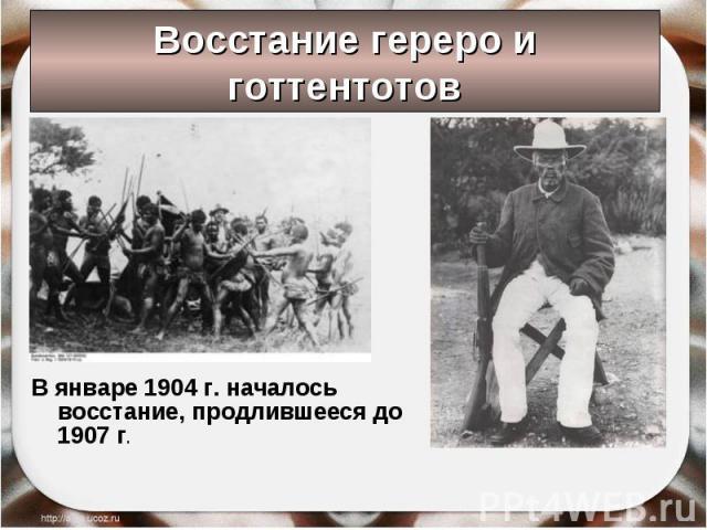 Восстание гереро и готтентотов В январе 1904 г. началось восстание, продлившееся до 1907 г.