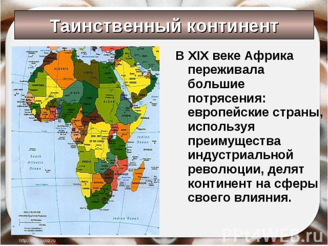 Таинственный континент В XIX веке Африка переживала большие потрясения: европейские страны, используя преимущества индустриальной революции, делят континент на сферы своего влияния.