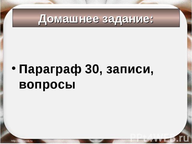 Параграф 30, записи, вопросы Домашнее задание: