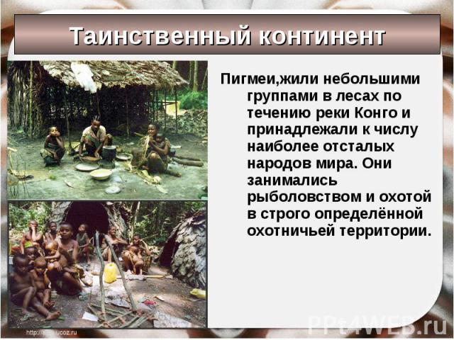 Таинственный континент Пигмеи,жили небольшими группами в лесах по течению реки Конго и принадлежали к числу наиболее отсталых народов мира. Они занимались рыболовством и охотой в строго определённой охотничьей территории.