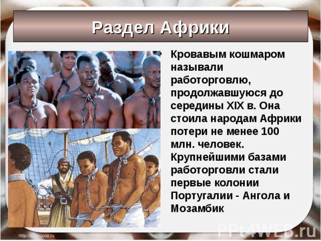 Раздел Африки Кровавым кошмаром называли работорговлю, продолжавшуюся до середины XIX в. Она стоила народам Африки потери не менее 100 млн. человек. Крупнейшими базами работорговли стали первые колонии Португалии - Ангола и Мозамбик