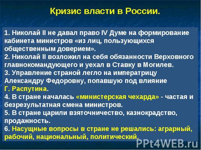Кризис власти в России. 1. Николай II не давал право IV Думе на формирование кабинета министров «из лиц, пользующихся общественным доверием».2. Николай II возложил на себя обязанности Верховного главнокомандующего и уехал в Ставку в Могилев.3. Управ…