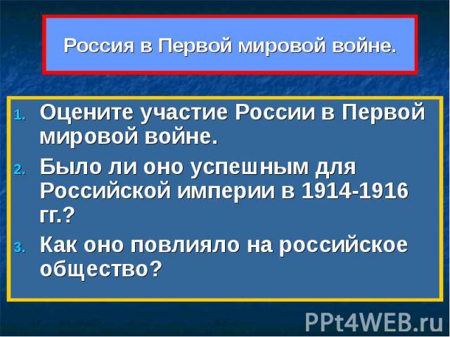 Россия в Первой мировой войне. Оцените участие России в Первой мировой войне. Было ли оно успешным для Российской империи в 1914-1916 гг.?Как оно повлияло на российское общество?