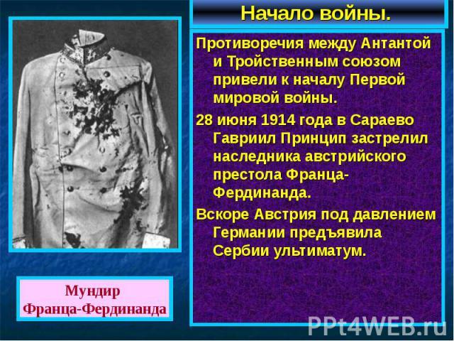 Противоречия между Антантой и Тройственным союзом привели к началу Первой мировой войны. 28 июня 1914 года в Сараево Гавриил Принцип застрелил наследника австрийского престола Франца-Фердинанда.Вскоре Австрия под давлением Германии предъявила Сербии…
