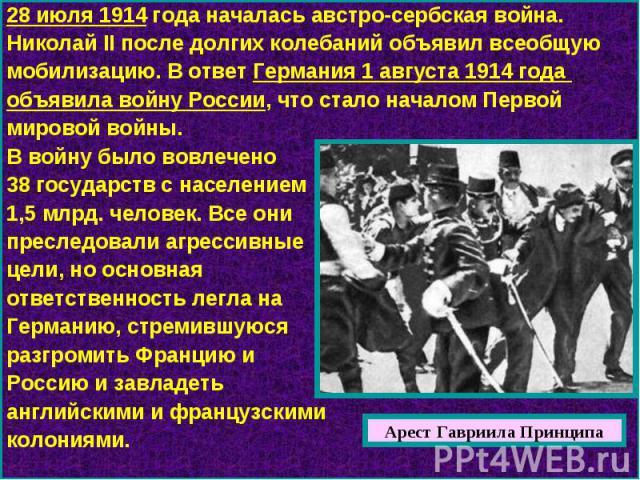 28 июля 1914 года началась австро-сербская война. Николай II после долгих колебаний объявил всеобщую мобилизацию. В ответ Германия 1 августа 1914 года объявила войну России, что стало началом Первой мировой войны. В войну было вовлечено 38 государст…
