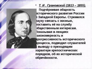 Т. И . Грановский (1813 – 1855). Подчёркивая общность исторического развития Рос