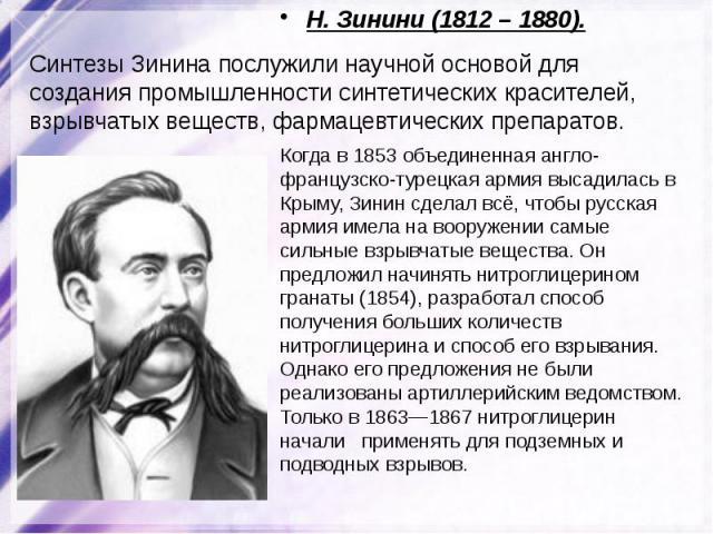 Н. Зинини (1812 – 1880) Синтезы Зинина послужили научной основой для создания промышленности синтетических красителей, взрывчатых веществ, фармацевтических препаратов. Когда в 1853 объединенная англо-французско-турецкая армия высадилась в Крыму, Зин…