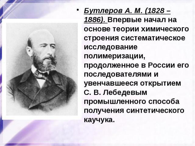 Бутлеров А. М. (1828 – 1886). Впервые начал на основе теории химического строения систематическое исследование полимеризации, продолженное в России его последователями и увенчавшееся открытием С.В.Лебедевым промышленного способа получения синтетич…