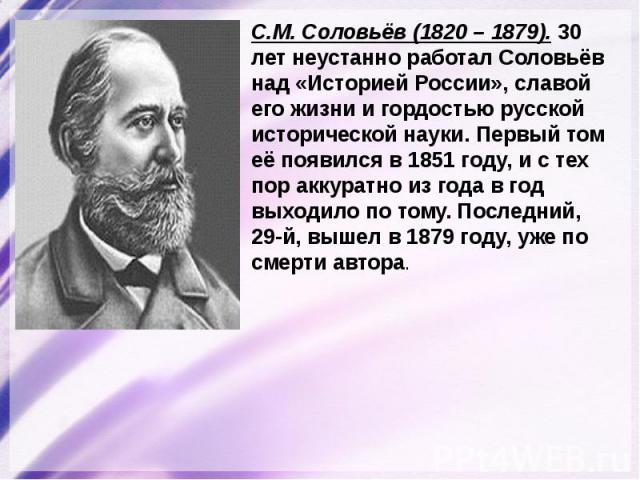 С.М. Соловьёв (1820 – 1879). 30 лет неустанно работал Соловьёв над «Историей России», славой его жизни и гордостью русской исторической науки. Первый том её появился в 1851 году, и с тех пор аккуратно из года в год выходило по тому. Последний, 29-й,…