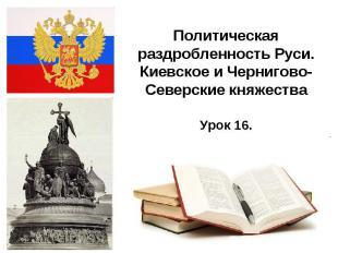 Политическая раздробленность Руси. Киевское и Чернигово-Северские княжества