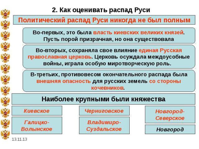 2. Как оценивать распад Руси Политический распад Руси никогда не был полным Во-первых, это была власть киевских великих князей.Пусть порой призрачная, но она существовала Во-вторых, сохраняла свое влияние единая Русскаяправославная церковь. Церковь …
