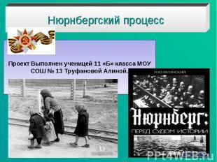 Нюрнбергский процесс Проект Выполнен ученицей 11 «Б» класса МОУ СОШ № 13 Труфано