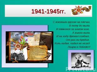 1941-1945гг. С военным грузом на плечах,В поту до мыла.И тяжелел за шагом шаг, А