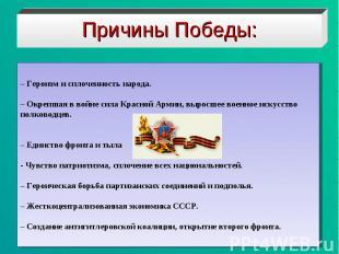 Причины Победы:– Героизм и сплоченность народа.– Окрепшая в войне сила Красной