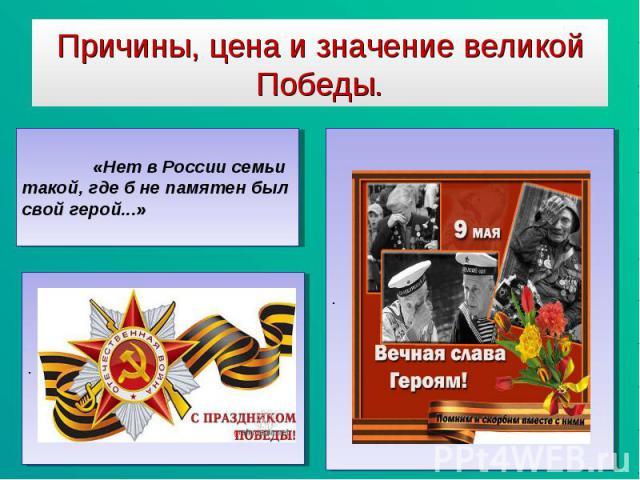 Причины, цена и значение великой Победы «Нет в России семьи такой, где б не памятен был свой герой...»
