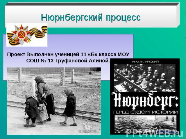 Нюрнбергский процесс Проект Выполнен ученицей 11 «Б» класса МОУ СОШ № 13 Труфановой Алиной.