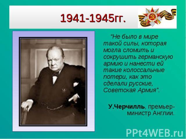 """1941-1945гг. """"Не было в мире такой силы, которая могла сломить и сокрушить германскую армию и нанести ей такие колоссальные потери, как это сделали русские, Советская Армия"""". У.Черчилль, премьер-министр Англии."""