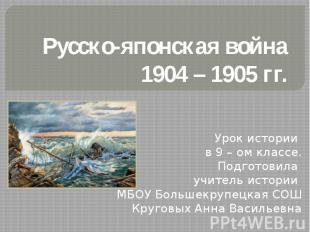 Русско-японская война 1904 – 1905 гг Урок истории в 9 – ом классе.Подготовила уч