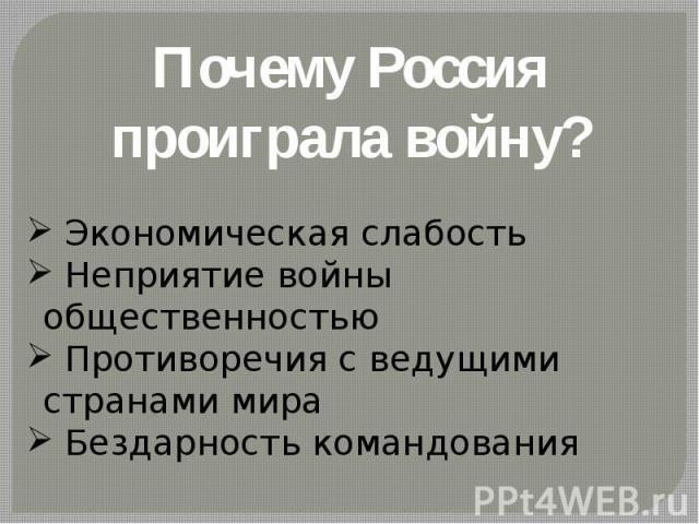 Почему Россия проиграла войну? Экономическая слабость Неприятие войны общественностью Противоречия с ведущими странами мира Бездарность командования