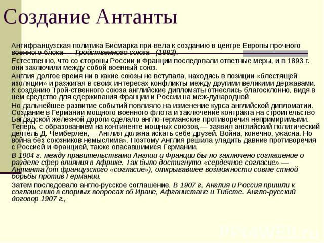 Антифранцузская политика Бисмарка привела к созданию в центре Европы прочного военного блока — Тройственного союза (1882).Естественно, что со стороны России и Франции последовали ответные меры, и в 1893 г. они заключили между собой военный союз.Англ…