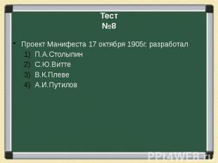 Тест№8Проект Манифеста 17 октября 1905г. разработалП.А.СтолыпинС.Ю.ВиттеВ.К.Плев