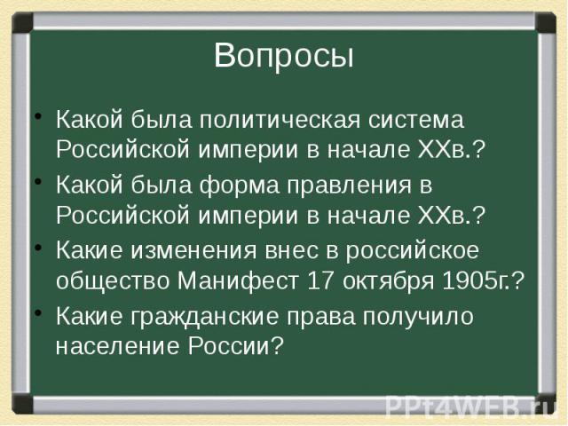 Вопросы Какой была политическая система Российской империи в начале ХХв.?Какой была форма правления в Российской империи в начале ХХв.?Какие изменения внес в российское общество Манифест 17 октября 1905г.?Какие гражданские права получило население России?