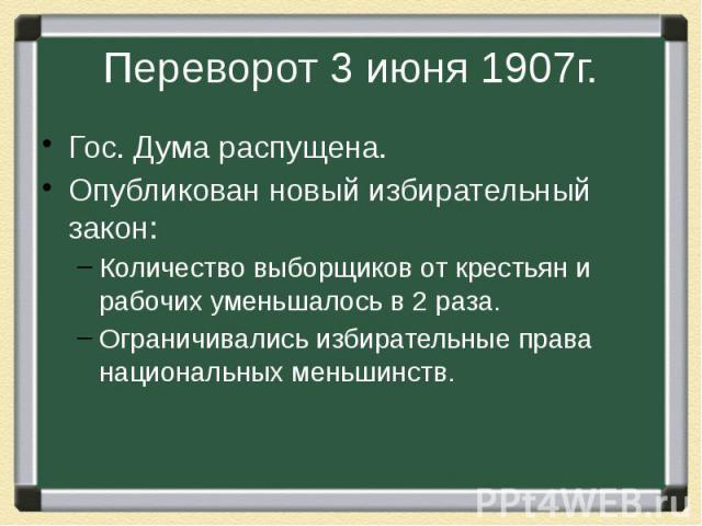 Переворот 3 июня 1907г. Гос. Дума распущена.Опубликован новый избирательный закон:Количество выборщиков от крестьян и рабочих уменьшалось в 2 раза.Ограничивались избирательные права национальных меньшинств.
